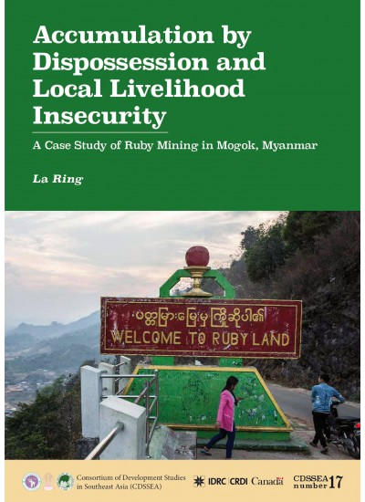 CDSSEA 17 Accumulation by Dispossession and Local Livelihood Insecurity: Case Study of Ruby Mining in Mogok, Myanmar